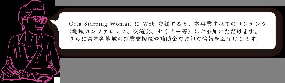 Oita Starring WomannにWeb登録すると、本事業すべてのコンテンツ(地域カンファレンス、交流会、セミナー等)にご参加いただけます。さらに県内各地域の創業支援策や補助金など旬な情報をお届けします。